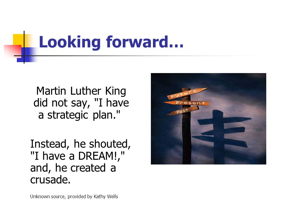 Looking forward… Martin Luther King did not say, I have a strategic plan. Instead, he shouted, I have a DREAM!, and, he created a crusade.