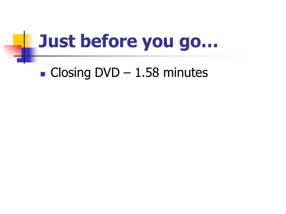 Just before you go… Closing DVD – 1.58 minutes
