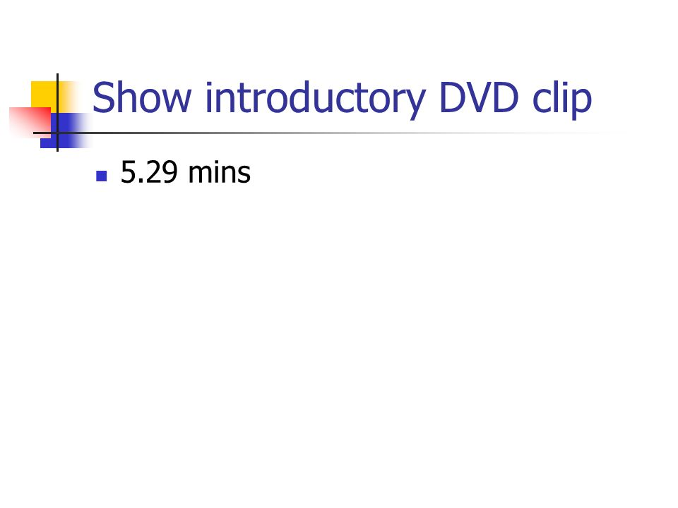 Show introductory DVD clip 5.29 mins