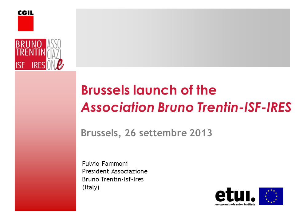 Brussels launch of the Association Bruno Trentin-ISF-IRES Fulvio Fammoni President Associazione Bruno Trentin-Isf-Ires (Italy) Brussels, 26 settembre 2013
