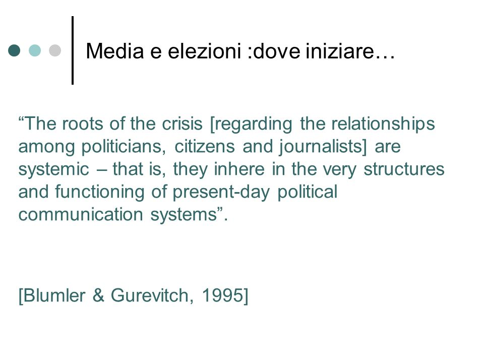 Media e elezioni :dove iniziare… The roots of the crisis [regarding the relationships among politicians, citizens and journalists] are systemic – that is, they inhere in the very structures and functioning of present-day political communication systems.