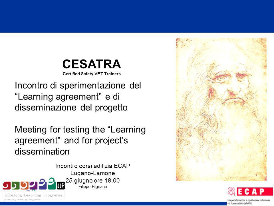 CESATRA Certified Safety VET Trainers Incontro di sperimentazione del Learning agreement e di disseminazione del progetto Meeting for testing the Learning agreement and for projects dissemination Incontro corsi edilizia ECAP Lugano-Lamone 25 giugno ore 18.00 Filippo Bignami