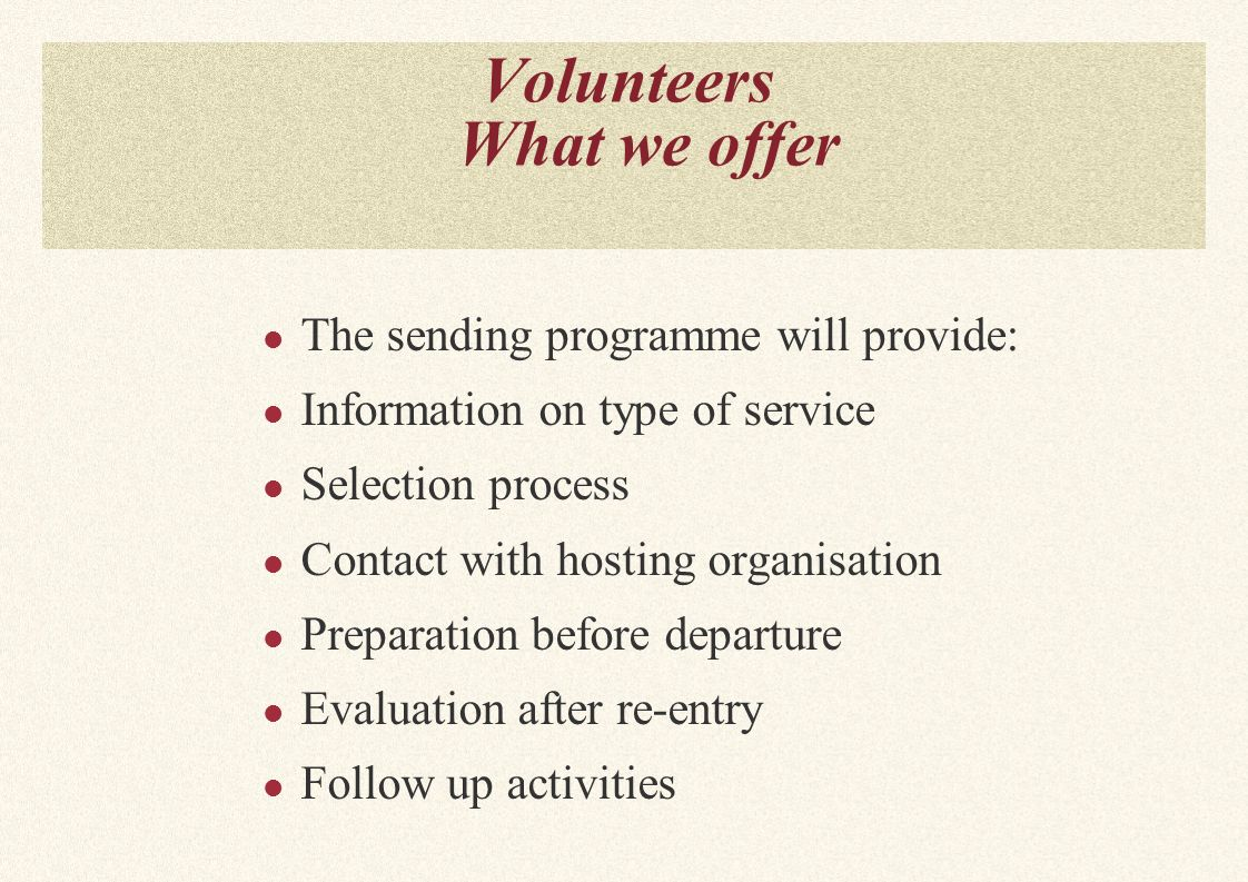 Volunteers What we offer The sending programme will provide: Information on type of service Selection process Contact with hosting organisation Preparation before departure Evaluation after re-entry Follow up activities