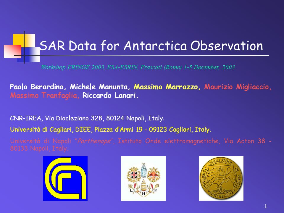 1 SAR Data for Antarctica Observation Workshop FRINGE 2003, ESA-ESRIN, Frascati (Rome) 1-5 December, 2003 Paolo Berardino, Michele Manunta, Massimo Marrazzo, Maurizio Migliaccio, Massimo Tranfaglia, Riccardo Lanari.