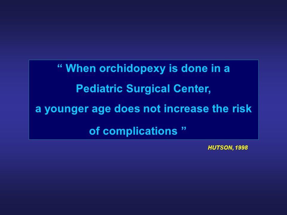 When orchidopexy is done in a Pediatric Surgical Center, a younger age does not increase the risk of complications HUTSON, 1998