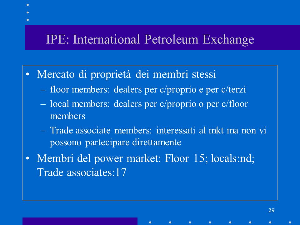 29 IPE: International Petroleum Exchange Mercato di proprietà dei membri stessi –floor members: dealers per c/proprio e per c/terzi –local members: dealers per c/proprio o per c/floor members –Trade associate members: interessati al mkt ma non vi possono partecipare direttamente Membri del power market: Floor 15; locals:nd; Trade associates:17