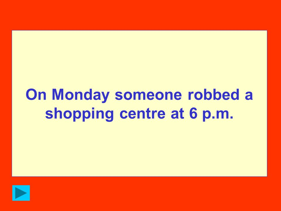 On Monday someone robbed a shopping centre at 6 p.m.