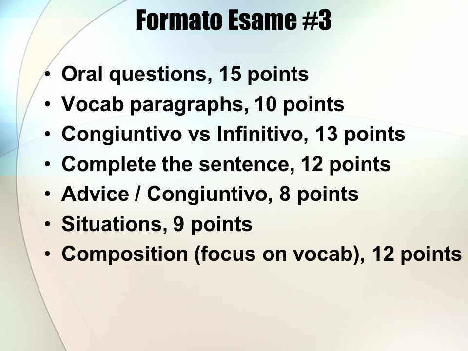Formato Esame #3 Oral questions, 15 points Vocab paragraphs, 10 points Congiuntivo vs Infinitivo, 13 points Complete the sentence, 12 points Advice / Congiuntivo, 8 points Situations, 9 points Composition (focus on vocab), 12 points