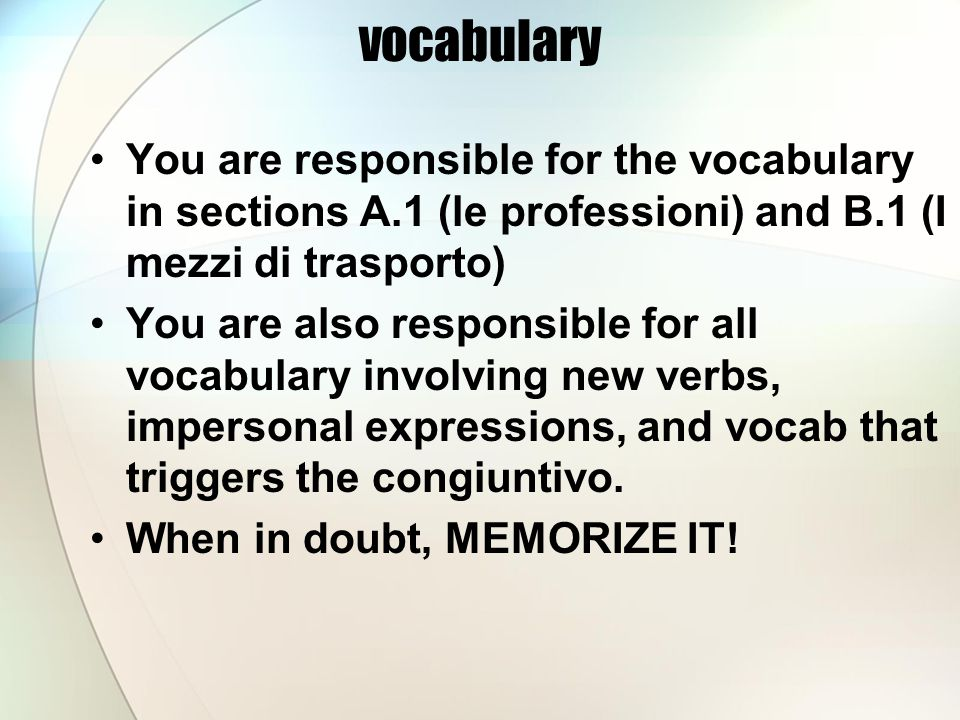 vocabulary You are responsible for the vocabulary in sections A.1 (le professioni) and B.1 (I mezzi di trasporto) You are also responsible for all vocabulary involving new verbs, impersonal expressions, and vocab that triggers the congiuntivo.
