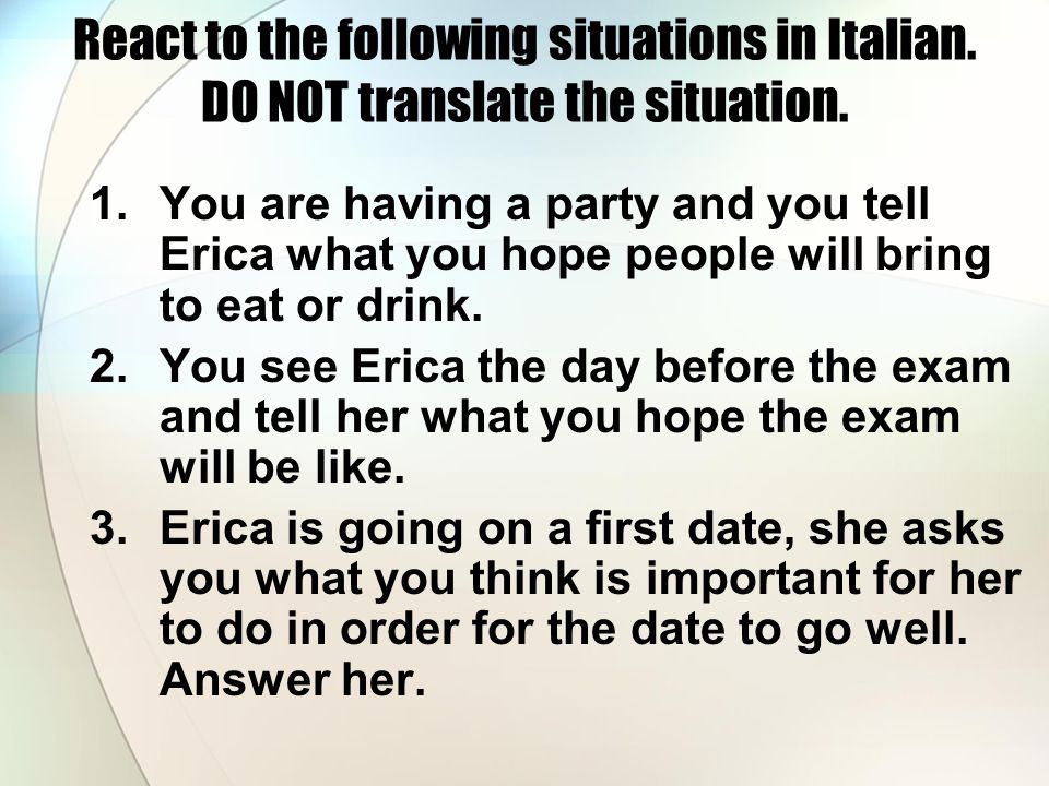 React to the following situations in Italian. DO NOT translate the situation.