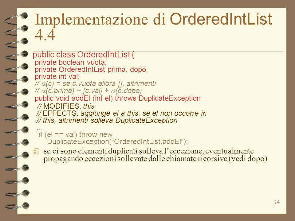 14 Implementazione di OrderedIntList 4.4 public class OrderedIntList { private boolean vuota; private OrderedIntList prima, dopo; private int val; //  (c) = se c.vuota allora [], altrimenti //  (c.prima) + [c.val] +  (c.dopo) public void addEl (int el) throws DuplicateException // MODIFIES: this // EFFECTS: aggiunge el a this, se el non occorre in // this, altrimenti solleva DuplicateException...