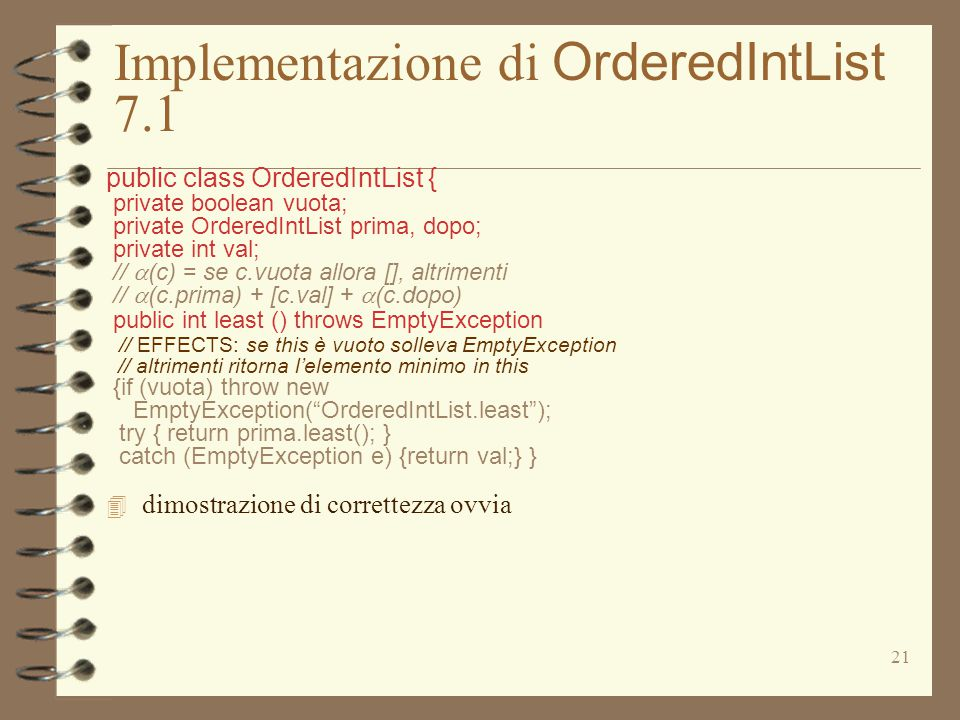 21 Implementazione di OrderedIntList 7.1 public class OrderedIntList { private boolean vuota; private OrderedIntList prima, dopo; private int val; //  (c) = se c.vuota allora [], altrimenti //  (c.prima) + [c.val] +  (c.dopo) public int least () throws EmptyException // EFFECTS: se this è vuoto solleva EmptyException // altrimenti ritorna l'elemento minimo in this {if (vuota) throw new EmptyException( OrderedIntList.least ); try { return prima.least(); } catch (EmptyException e) {return val;} }  dimostrazione di correttezza ovvia