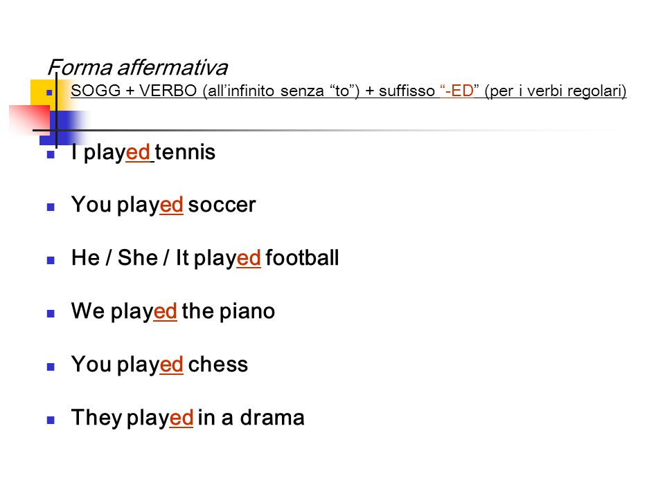 Forma affermativa SOGG + VERBO (all'infinito senza to ) + suffisso -ED (per i verbi regolari) I played tennis You played soccer He / She / It played football We played the piano You played chess They played in a drama
