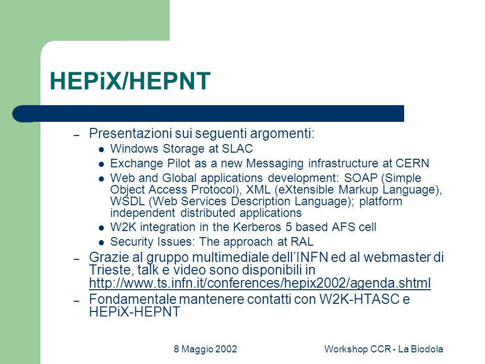 8 Maggio 2002Workshop CCR - La Biodola HEPiX/HEPNT – Presentazioni sui seguenti argomenti: Windows Storage at SLAC Exchange Pilot as a new Messaging infrastructure at CERN Web and Global applications development: SOAP (Simple Object Access Protocol), XML (eXtensible Markup Language), WSDL (Web Services Description Language); platform independent distributed applications W2K integration in the Kerberos 5 based AFS cell Security Issues: The approach at RAL – Grazie al gruppo multimediale dell'INFN ed al webmaster di Trieste, talk e video sono disponibili in     – Fondamentale mantenere contatti con W2K-HTASC e HEPiX-HEPNT