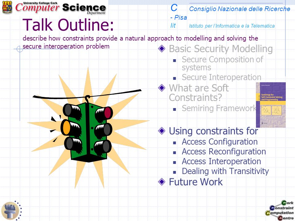 C Consiglio Nazionale delle Ricerche - Pisa Iit Istituto per lInformatica e la Telematica Talk Outline: describe how constraints provide a natural approach to modelling and solving the secure interoperation problem Basic Security Modelling Secure Composition of systems Secure Interoperation What are Soft Constraints.
