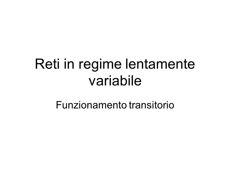 Reti in regime lentamente variabile Funzionamento transitorio