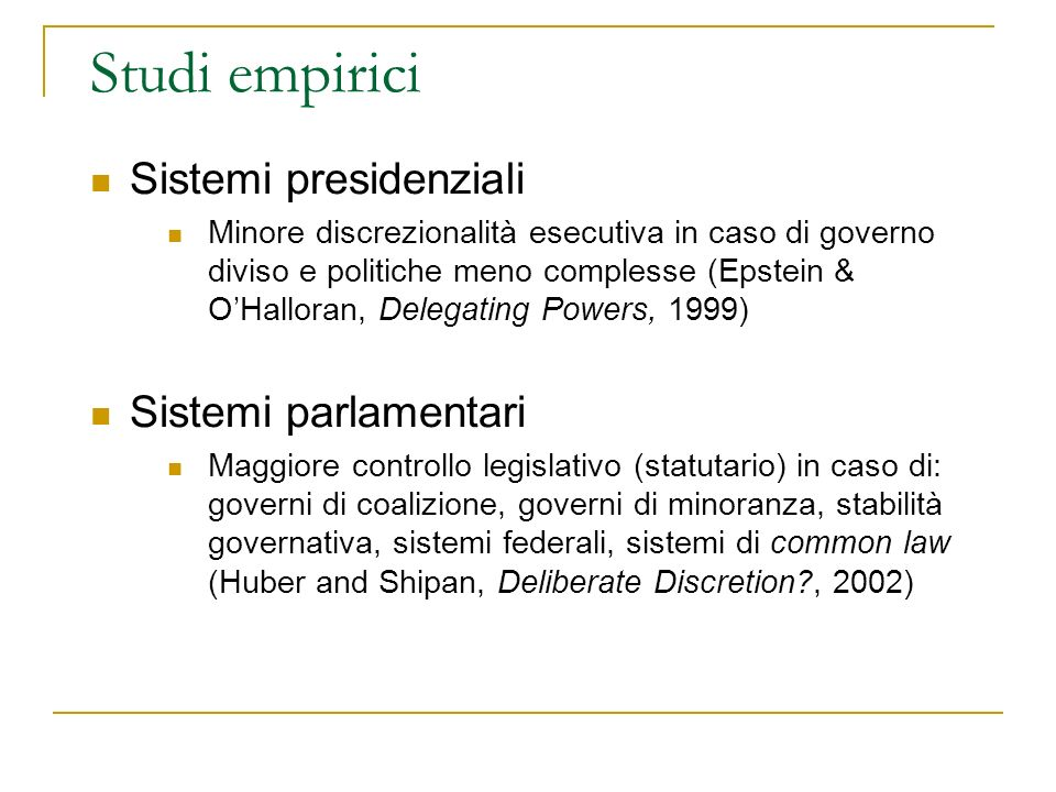 Studi empirici Sistemi presidenziali Minore discrezionalità esecutiva in caso di governo diviso e politiche meno complesse (Epstein & OHalloran, Delegating Powers, 1999) Sistemi parlamentari Maggiore controllo legislativo (statutario) in caso di: governi di coalizione, governi di minoranza, stabilità governativa, sistemi federali, sistemi di common law (Huber and Shipan, Deliberate Discretion , 2002)