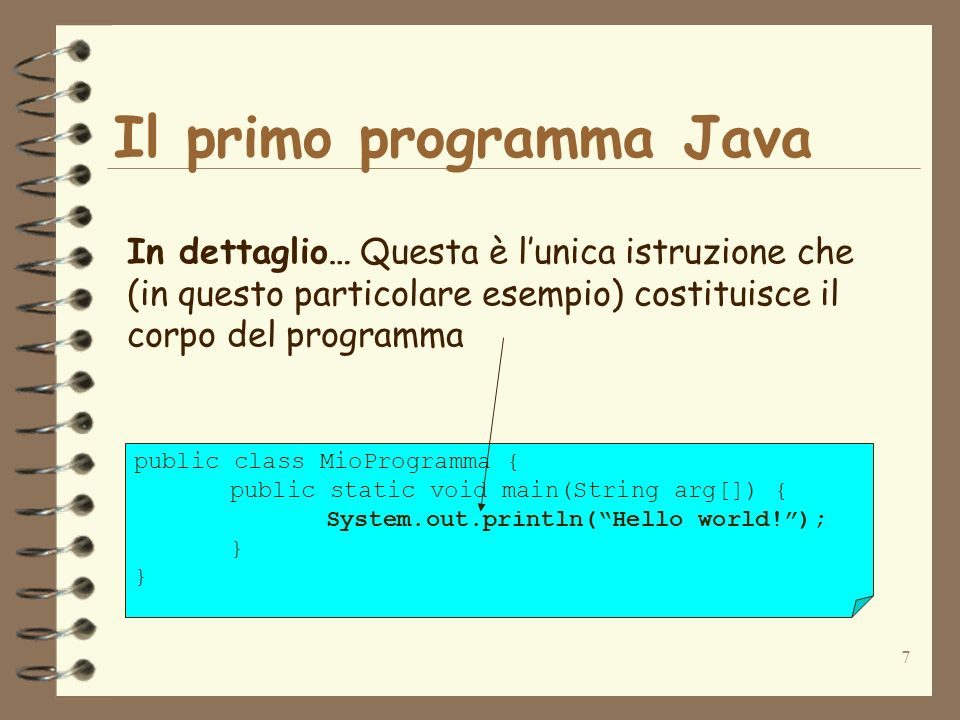 7 Il primo programma Java public class MioProgramma { public static void main(String arg[]) { System.out.println(Hello world!); } In dettaglio… Questa è lunica istruzione che (in questo particolare esempio) costituisce il corpo del programma