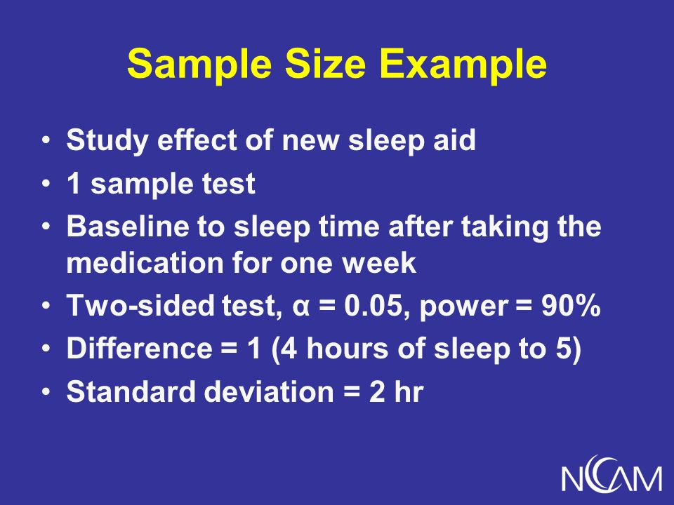 Sample Size Example Study effect of new sleep aid 1 sample test Baseline to sleep time after taking the medication for one week Two-sided test, α = 0.05, power = 90% Difference = 1 (4 hours of sleep to 5) Standard deviation = 2 hr