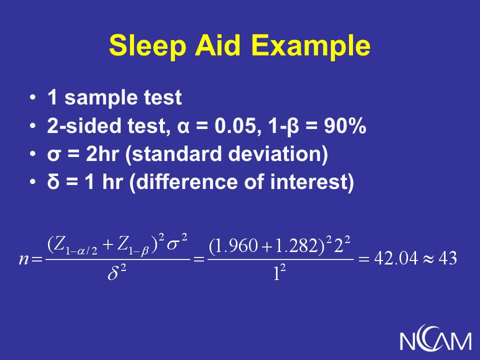 Sleep Aid Example 1 sample test 2-sided test, α = 0.05, 1-β = 90% σ = 2hr (standard deviation) δ = 1 hr (difference of interest)