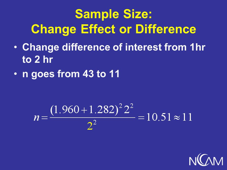Sample Size: Change Effect or Difference Change difference of interest from 1hr to 2 hr n goes from 43 to 11