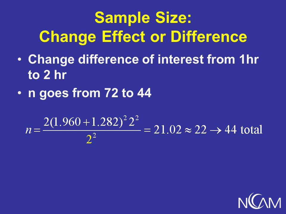 Sample Size: Change Effect or Difference Change difference of interest from 1hr to 2 hr n goes from 72 to 44