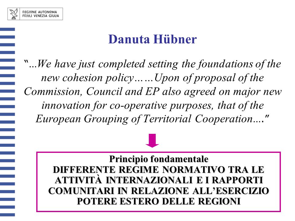 Danuta Hübner … We have just completed setting the foundations of the new cohesion policy……Upon of proposal of the Commission, Council and EP also agreed on major new innovation for co-operative purposes, that of the European Grouping of Territorial Cooperation ….