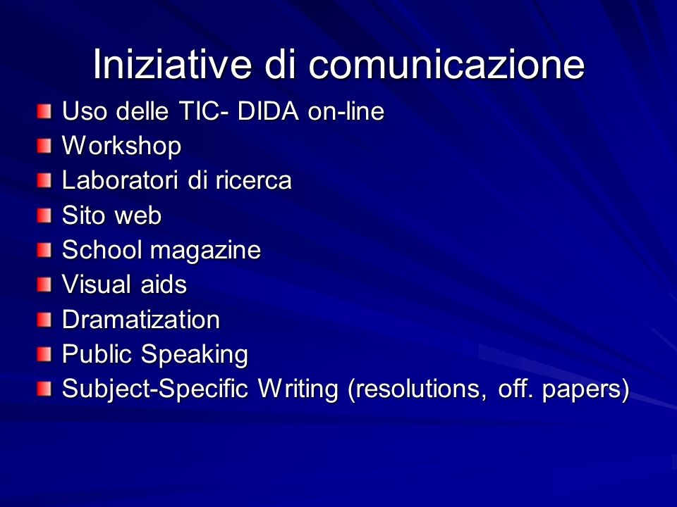 Iniziative di comunicazione Uso delle TIC- DIDA on-line Workshop Laboratori di ricerca Sito web School magazine Visual aids Dramatization Public Speaking Subject-Specific Writing (resolutions, off.