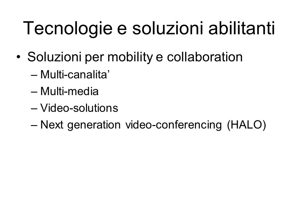 Tecnologie e soluzioni abilitanti Soluzioni per mobility e collaboration –Multi-canalita –Multi-media –Video-solutions –Next generation video-conferencing (HALO)