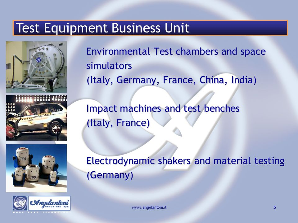 5www.angelantoni.it Environmental Test chambers and space simulators (Italy, Germany, France, China, India) Impact machines and test benches (Italy, France) Electrodynamic shakers and material testing (Germany) Test Equipment Business Unit