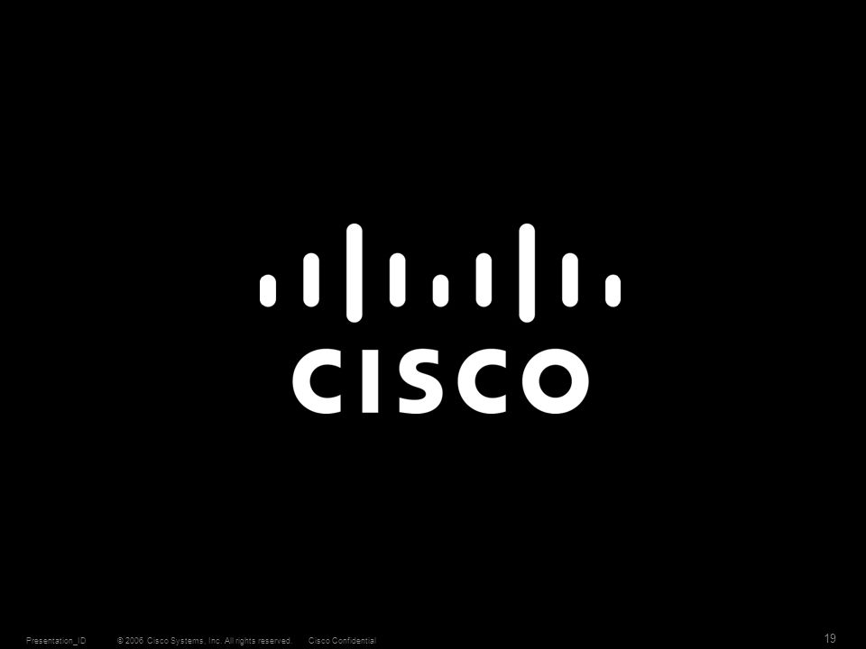 © 2006 Cisco Systems, Inc. All rights reserved.Cisco ConfidentialPresentation_ID 19