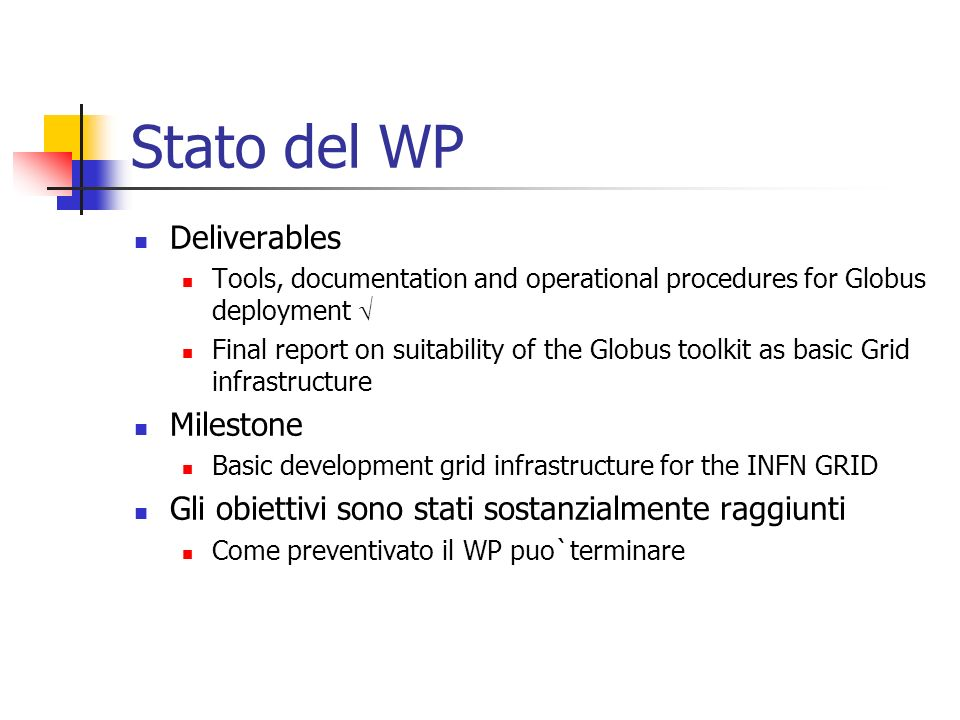 Stato del WP Deliverables Tools, documentation and operational procedures for Globus deployment Final report on suitability of the Globus toolkit as basic Grid infrastructure Milestone Basic development grid infrastructure for the INFN GRID Gli obiettivi sono stati sostanzialmente raggiunti Come preventivato il WP puo`terminare