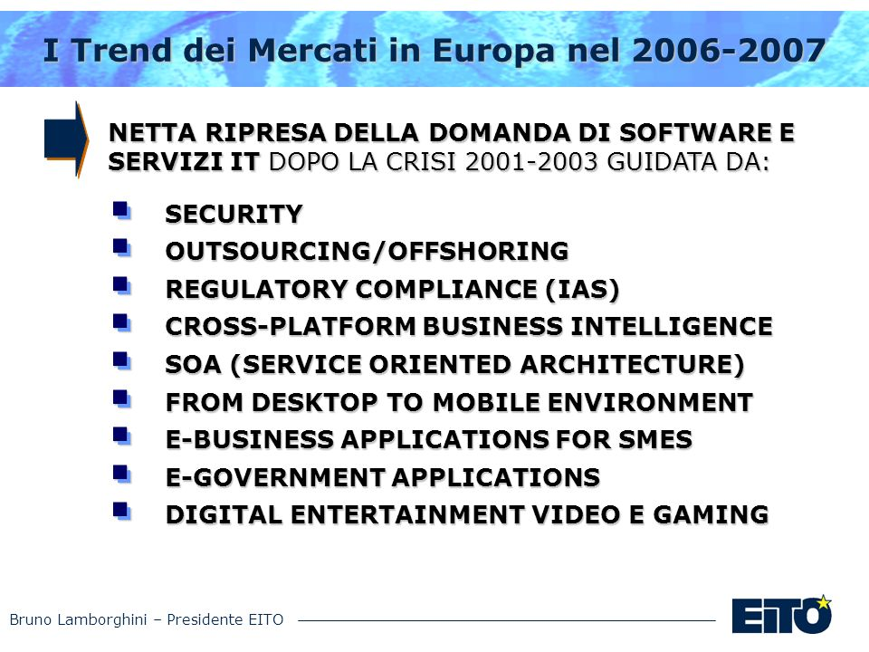 Bruno Lamborghini – Presidente EITO I Trend dei Mercati in Europa nel 2006-2007 SECURITYOUTSOURCING/OFFSHORING REGULATORY COMPLIANCE (IAS) CROSS-PLATFORM BUSINESS INTELLIGENCE SOA (SERVICE ORIENTED ARCHITECTURE) FROM DESKTOP TO MOBILE ENVIRONMENT E-BUSINESS APPLICATIONS FOR SMES E-GOVERNMENT APPLICATIONS DIGITAL ENTERTAINMENT VIDEO E GAMING NETTA RIPRESA DELLA DOMANDA DI SOFTWARE E SERVIZI IT DOPO LA CRISI 2001-2003 GUIDATA DA: