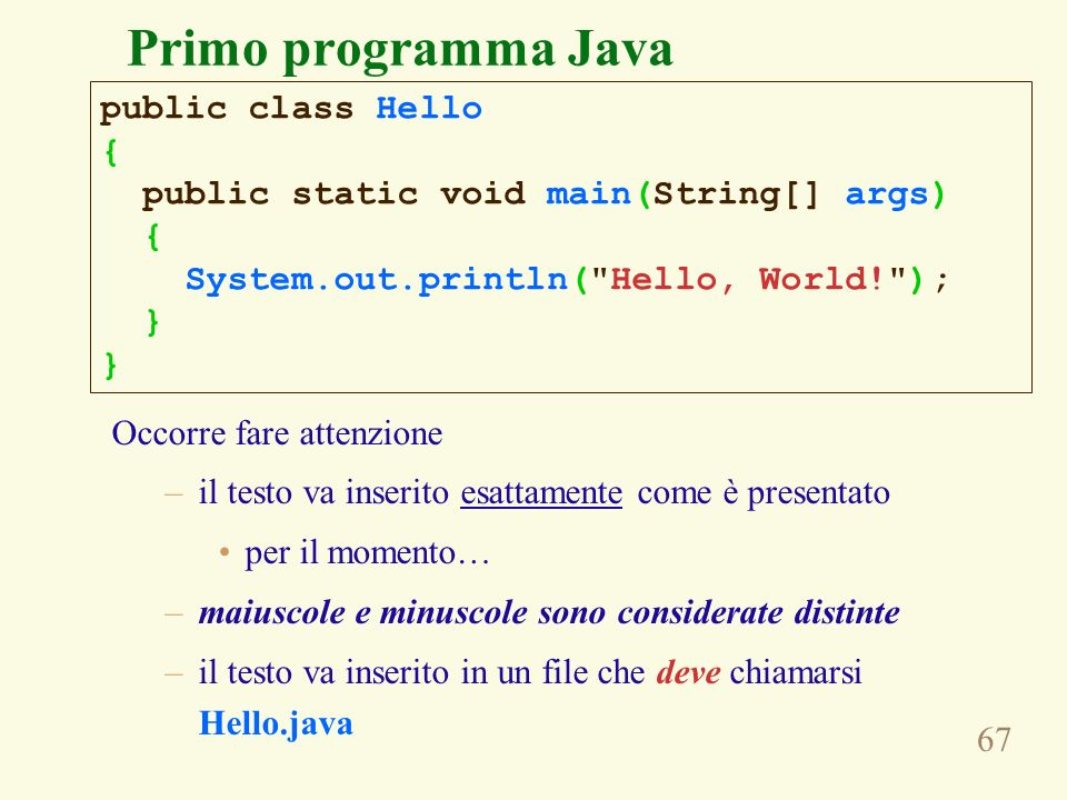 67 Occorre fare attenzione –il testo va inserito esattamente come è presentato per il momento… –maiuscole e minuscole sono considerate distinte –il testo va inserito in un file che deve chiamarsi Hello.java public class Hello { public static void main(String[] args) { System.out.println( Hello, World! ); } Primo programma Java