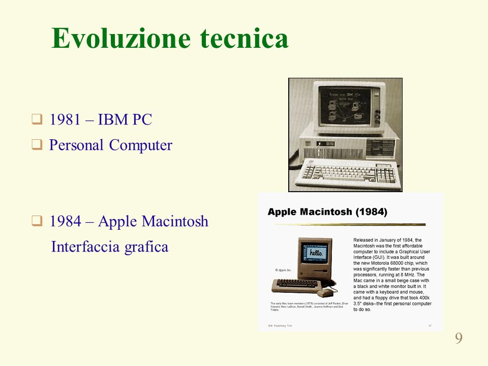 9 Evoluzione tecnica 1981 – IBM PC Personal Computer 1984 – Apple Macintosh Interfaccia grafica