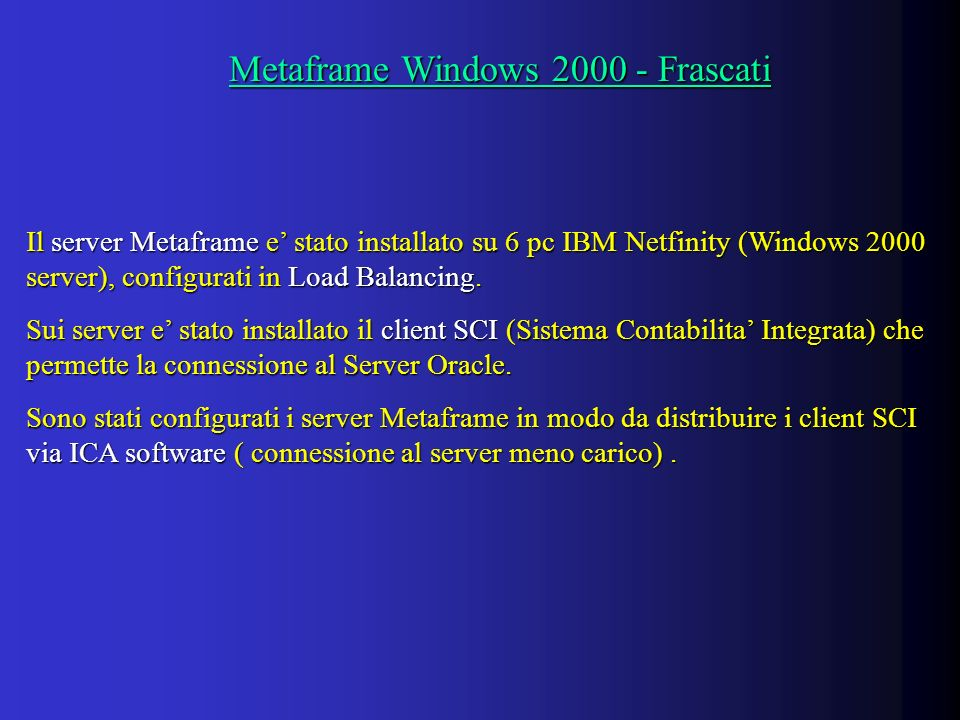 Metaframe Windows Frascati Metaframe Windows Frascati Il server Metaframe e stato installato su 6 pc IBM Netfinity (Windows 2000 server), configurati in Load Balancing.