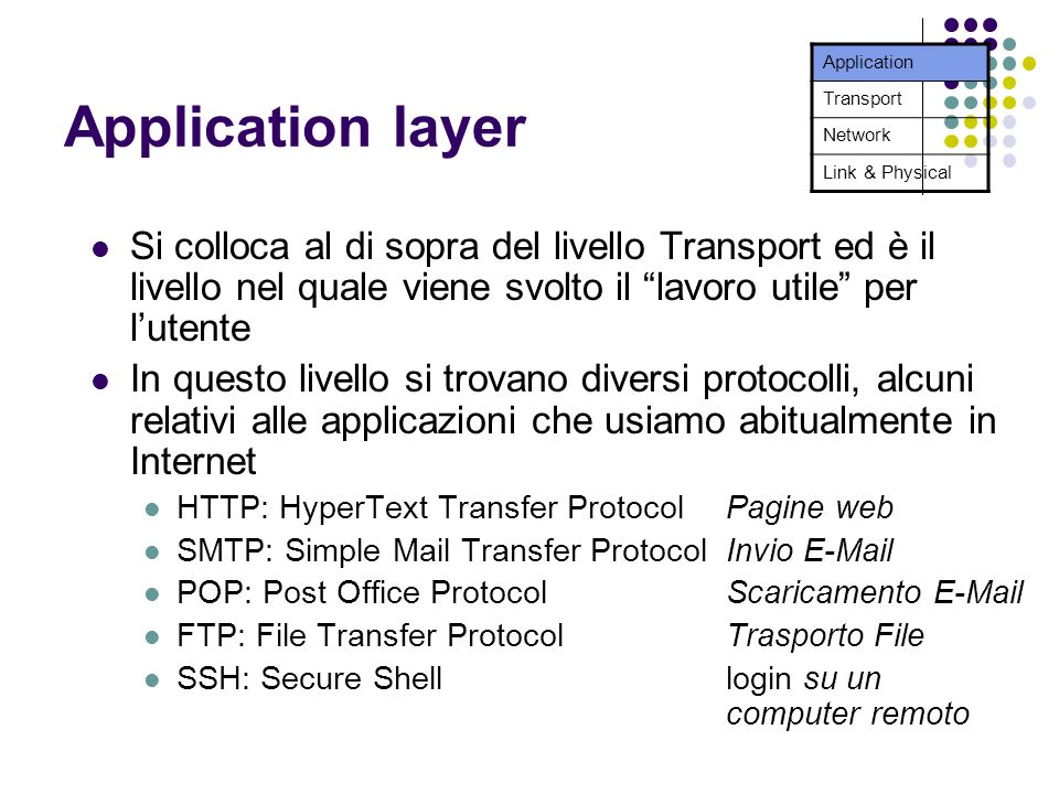 Application layer Si colloca al di sopra del livello Transport ed è il livello nel quale viene svolto il lavoro utile per lutente In questo livello si trovano diversi protocolli, alcuni relativi alle applicazioni che usiamo abitualmente in Internet HTTP: HyperText Transfer Protocol Pagine web SMTP: Simple Mail Transfer ProtocolInvio  POP: Post Office ProtocolScaricamento  FTP: File Transfer ProtocolTrasporto File SSH: Secure Shell login su un computer remoto Application Transport Network Link & Physical