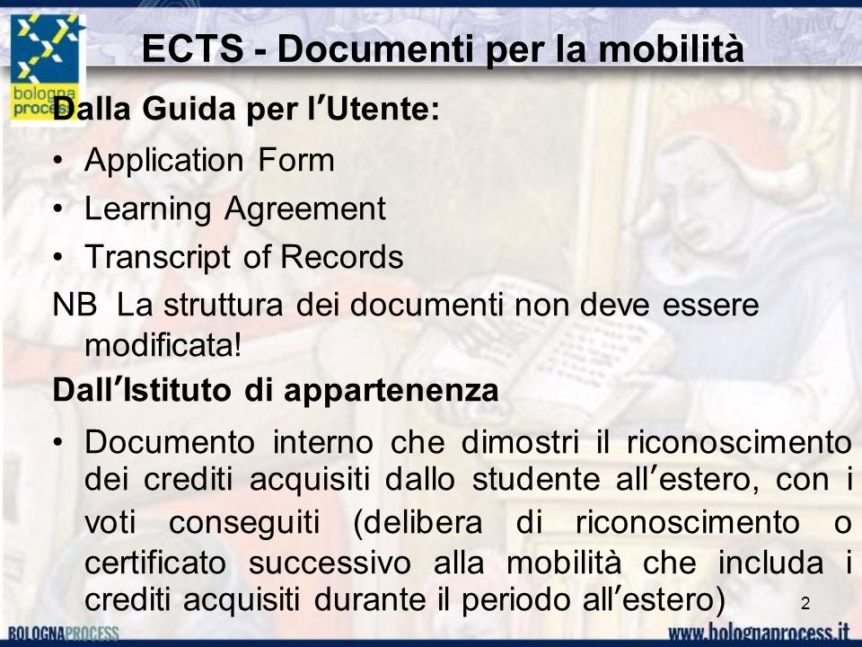 ECTS - Documenti per la mobilità Dalla Guida per lUtente: Application Form Learning Agreement Transcript of Records NB La struttura dei documenti non deve essere modificata.
