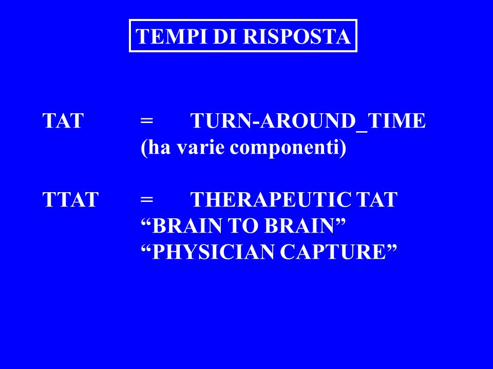 TAT=TURN-AROUND_TIME (ha varie componenti) TTAT=THERAPEUTIC TAT BRAIN TO BRAIN PHYSICIAN CAPTURE TEMPI DI RISPOSTA