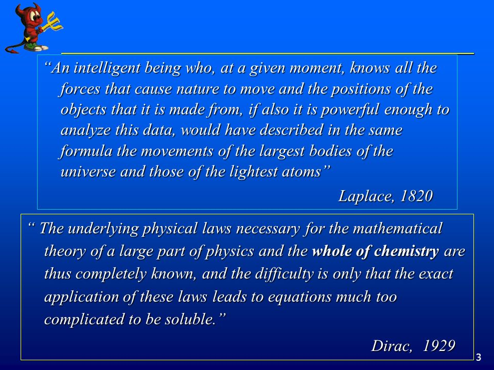 3 An intelligent being who, at a given moment, knows all the forces that cause nature to move and the positions of the objects that it is made from, if also it is powerful enough to analyze this data, would have described in the same formula the movements of the largest bodies of the universe and those of the lightest atoms Laplace, 1820 The underlying physical laws necessary for the mathematical theory of a large part of physics and the whole of chemistry are thus completely known, and the difficulty is only that the exact application of these laws leads to equations much too complicated to be soluble.