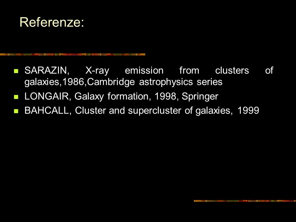 Referenze: SARAZIN, X-ray emission from clusters of galaxies,1986,Cambridge astrophysics series LONGAIR, Galaxy formation, 1998, Springer BAHCALL, Cluster and supercluster of galaxies, 1999