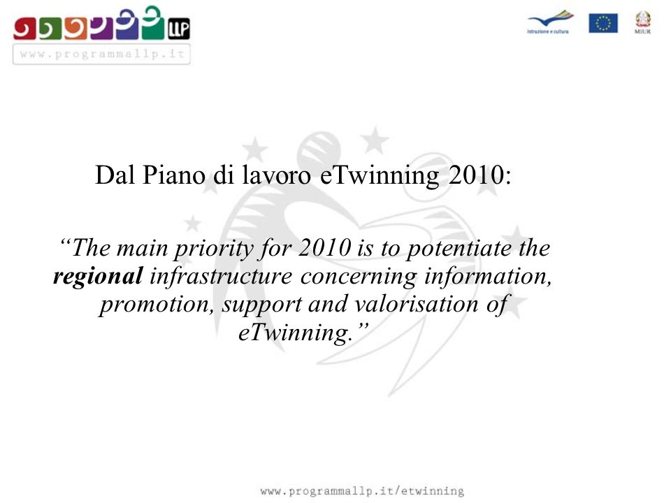 Dal Piano di lavoro eTwinning 2010: The main priority for 2010 is to potentiate the regional infrastructure concerning information, promotion, support and valorisation of eTwinning.