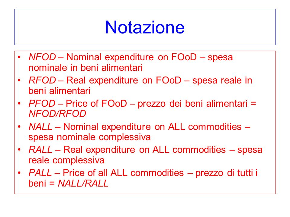 Notazione NFOD – Nominal expenditure on FOoD – spesa nominale in beni alimentari RFOD – Real expenditure on FOoD – spesa reale in beni alimentari PFOD – Price of FOoD – prezzo dei beni alimentari = NFOD/RFOD NALL – Nominal expenditure on ALL commodities – spesa nominale complessiva RALL – Real expenditure on ALL commodities – spesa reale complessiva PALL – Price of all ALL commodities – prezzo di tutti i beni = NALL/RALL