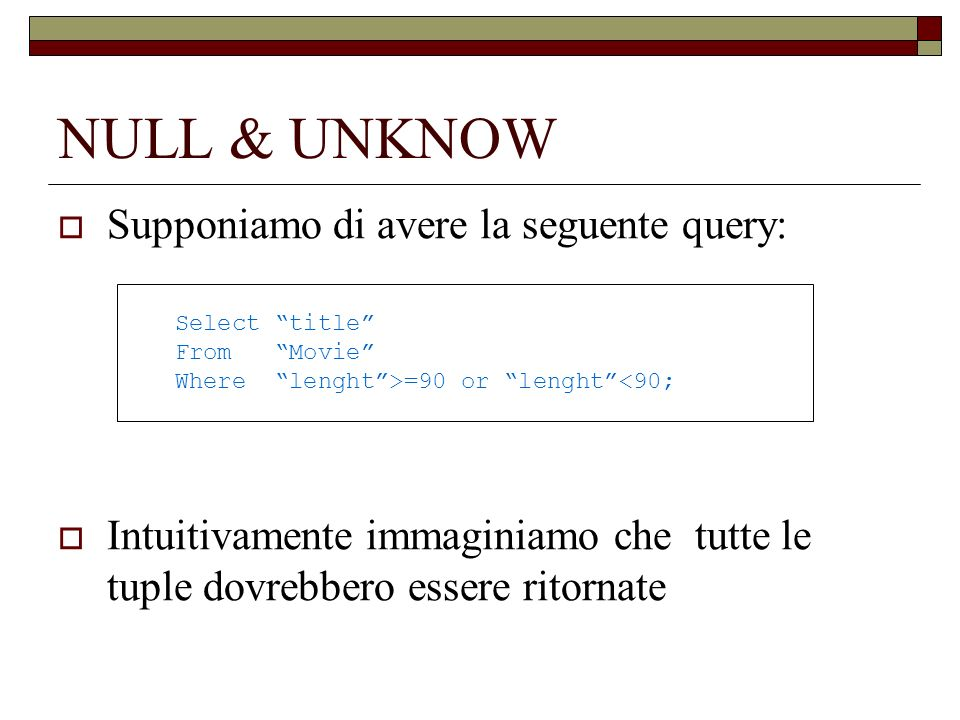 NULL & UNKNOW Supponiamo di avere la seguente query: Intuitivamente immaginiamo che tutte le tuple dovrebbero essere ritornate Select title From Movie Where lenght>=90 or lenght<90;