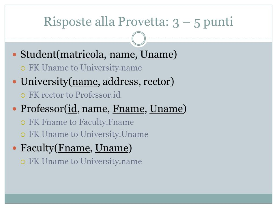 Risposte alla Provetta: 3 – 5 punti Student(matricola, name, Uname) FK Uname to University.name University(name, address, rector) FK rector to Professor.id Professor(id, name, Fname, Uname) FK Fname to Faculty.Fname FK Uname to University.Uname Faculty(Fname, Uname) FK Uname to University.name