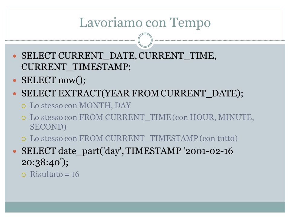 Lavoriamo con Tempo SELECT CURRENT_DATE, CURRENT_TIME, CURRENT_TIMESTAMP; SELECT now(); SELECT EXTRACT(YEAR FROM CURRENT_DATE); Lo stesso con MONTH, DAY Lo stesso con FROM CURRENT_TIME (con HOUR, MINUTE, SECOND) Lo stesso con FROM CURRENT_TIMESTAMP (con tutto) SELECT date_part( day , TIMESTAMP :38:40 ); Risultato = 16