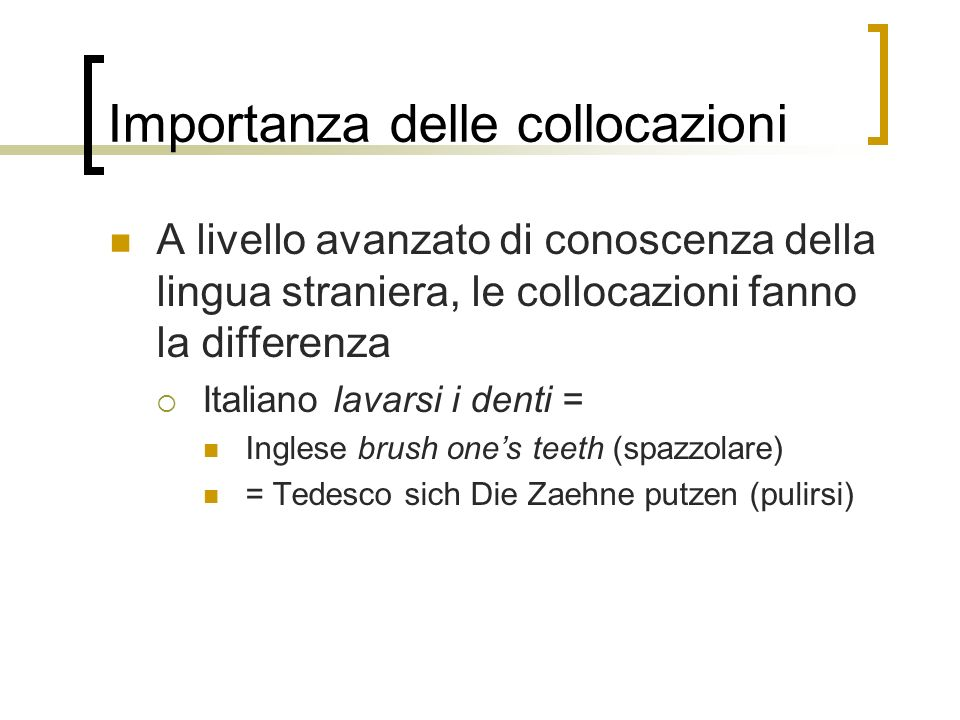 Importanza delle collocazioni A livello avanzato di conoscenza della lingua straniera, le collocazioni fanno la differenza Italiano lavarsi i denti = Inglese brush ones teeth (spazzolare) = Tedesco sich Die Zaehne putzen (pulirsi)