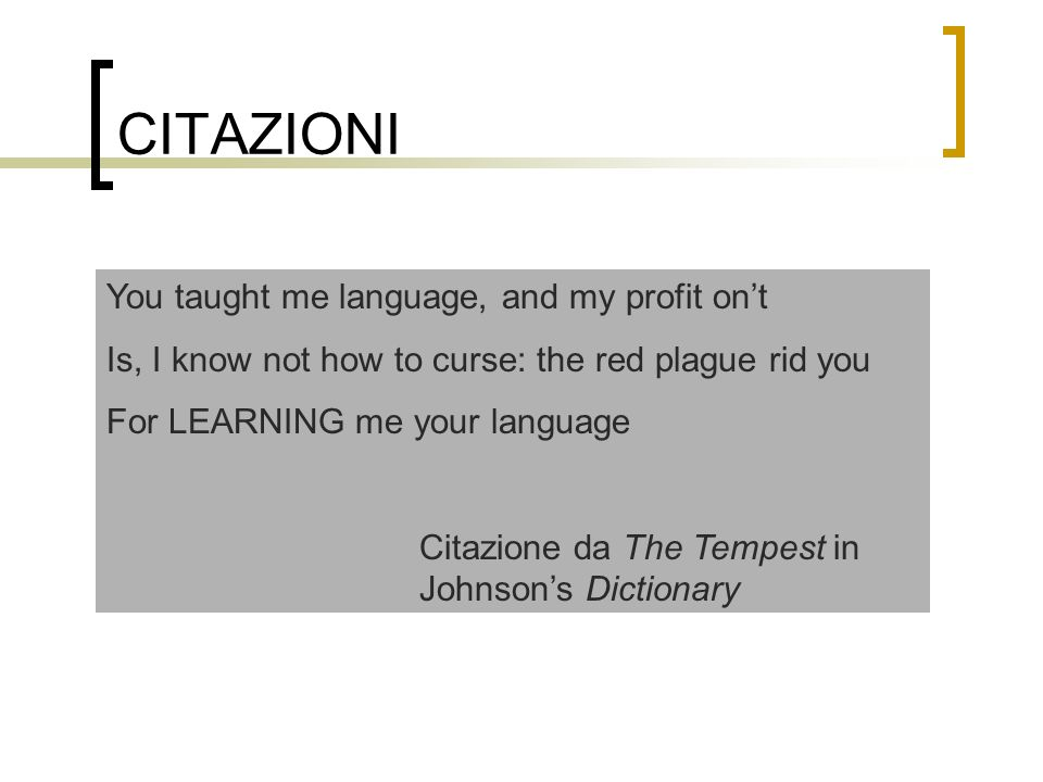 CITAZIONI You taught me language, and my profit ont Is, I know not how to curse: the red plague rid you For LEARNING me your language Citazione da The Tempest in Johnsons Dictionary