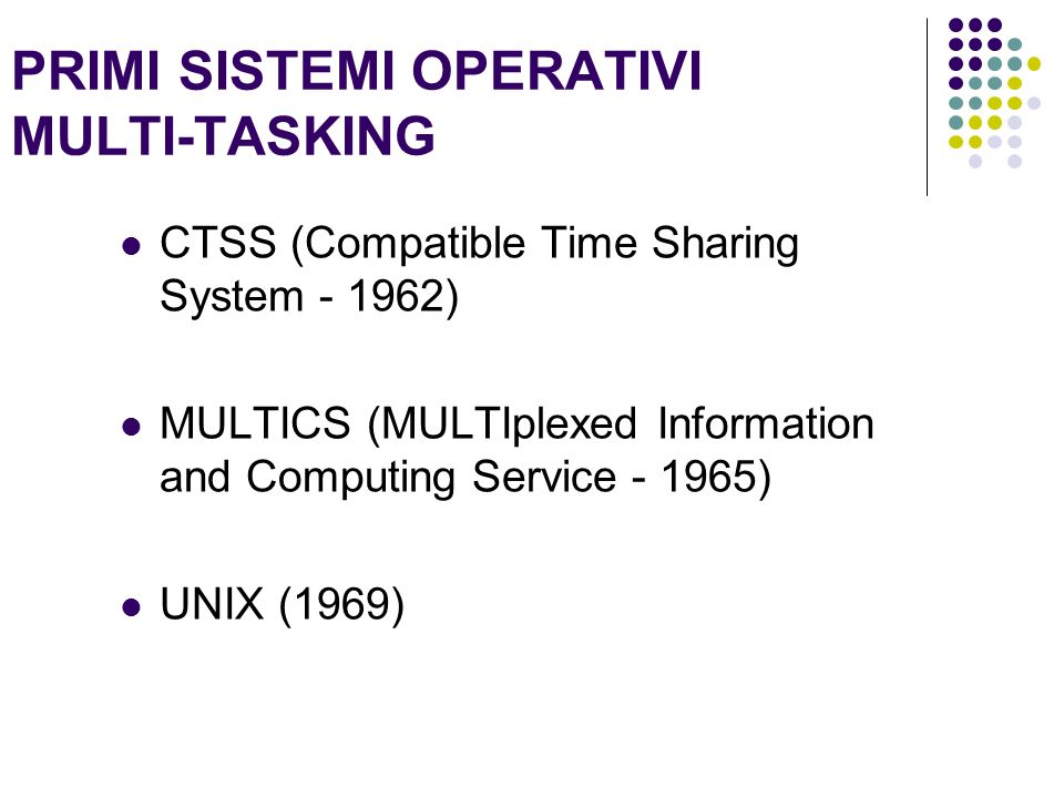 PRIMI SISTEMI OPERATIVI MULTI-TASKING CTSS (Compatible Time Sharing System - 1962) MULTICS (MULTIplexed Information and Computing Service - 1965) UNIX (1969)