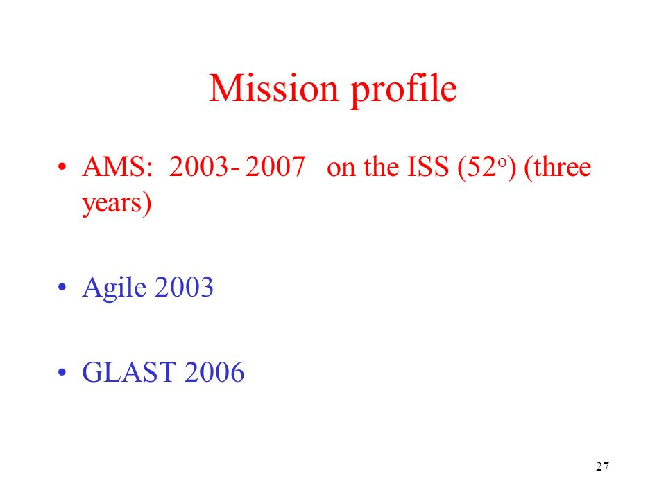 27 Mission profile AMS: on the ISS (52 o ) (three years) Agile 2003 GLAST 2006